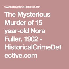 The Mysterious Murder of 15 year-old Nora Fuller, 1902 - HistoricalCrimeDetective.com