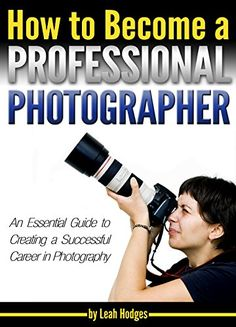How to Become a Professional Photographer: An Essential Guide to Creating a Successful Career in Photography