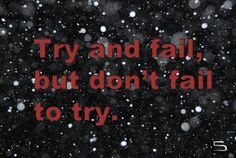 Try and fail,  but don`t fail to try.