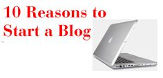 10 Reasons to Start a Blog - it's WORTH IT!!!