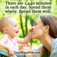 There are 1,440 minutes in each day. Spend them wisely. Spend them well.