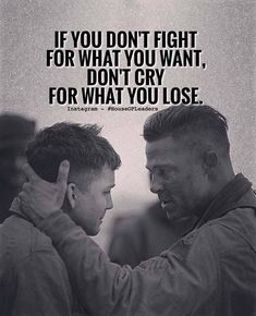 If you don't fight for what you want, don't cry for what you lose!
