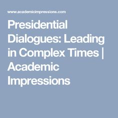 Presidential Dialogues: Leading in Complex Times | Academic Impressions
