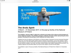 http://www.kansallismuseo.fi/en/nationalmuseum/exhibitions/temporary#renaissance The Arctic Spirit 3 March – 31 December 2017, in the pop-up facility of the National Museum of Finland  The exhibition, opened in March, reflects the continuity and change of the cultures and life situations of Arctic indigenous peoples. The exhibition presents a collection of modern artists representing the Arctic peoples, focusing and commenting on both traditional and modern topics.