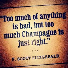 """Too much of anything is bad, but too much Champagne is just right."" -- F. Scott Fizgerald"