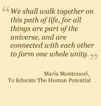 We shall walk together on the path of life, for all things are part of the universe, and are connected with each other to form one whole unity -- Maria Montessori