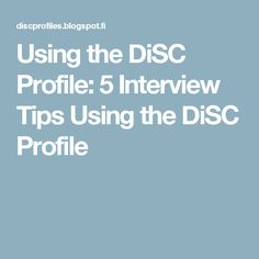 Using the DiSC Profile: 5 Interview Tips Using the DiSC Profile