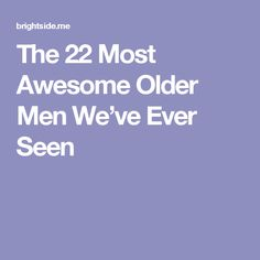 The22 Most Awesome Older Men We've Ever Seen