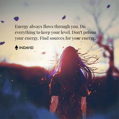 Energy always flows through you. Do everything to keep your level. Don't poison your energy. Find sources for your energy.