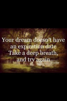 Positive Quotes For Life: Your dreams doesn't have have an experition date. Take a deep breath and try again