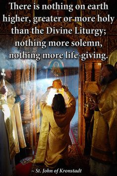 There is nothing on earth higher, greater or more holy than the Divine Liturgy, nothing more solemn, nothing more life giving. St. John of Kronstadt