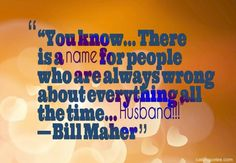 """You know… There is a name for people who are always wrong about everything all the time… Husband!!!"" — Bill Maher"