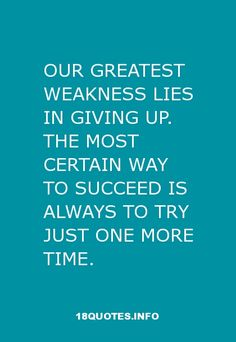 30 Inspirational Quotes : Our greatest weakness lies in giving up. The most certain way to succeed is always to try just one more time. More #quotes at http://18quotes.info/