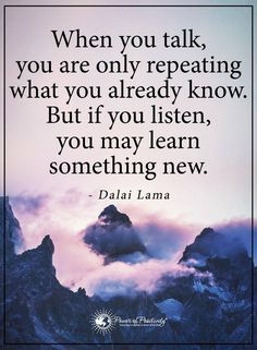 Life Lessons | when you talk, you are only repeating what you already know. but if you listen, you may learn something new.