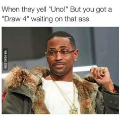 Draw 4 waiting on that ass