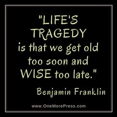 """LIFE'S TRAGEDY is that we get old to soon and WISE too late."" Benjamin Franklin"