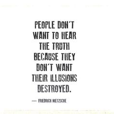 People don't want to hear the truth because they don't want their illusions destroyed. Friedrich Nietzsche