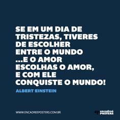 """""""Se em um dia de tristezas tiveres de escolher entre o mundo e o amor escolhas o amor, e com ele conquiste o mundo"""" - Albert Einstein. www.encadreeposters.com.br"""