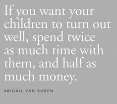 Money cannot buy manners, ethics, or good character. Children cannot parent themselves they need us as their role models. We all have one round with them under our roof... make time to spend with them even if they act like they don't want to be with you... create memories together!