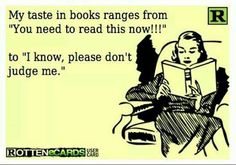 "My taste in books ranges from ""You need to read this now!!!"" to ""I know, please don't judge me."""