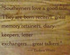 Southerners are great talkers...Eudora Welty