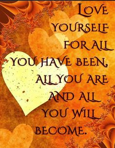 Love yourself for all you have been all you are and you will become | Inspirational Quotes