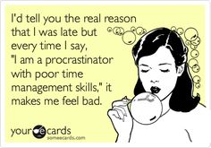 I'd tell you the real reason that I was late but every time I say, 'I am a procrastinator with poor time management skills,' it makes me feel bad.
