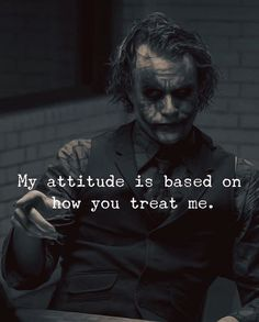 Quotes : My attitude is based on how you treat me. Positive Quotes : My attitude is based on how you treat me.Positive Quotes : My attitude is based on how you treat me. Quotes About Attitude, My Attitude, Joker Qoutes, Best Joker Quotes, Badass Quotes, Best Quotes Of All Time, Citations Jokers, Citations Film, Strong Mind Quotes