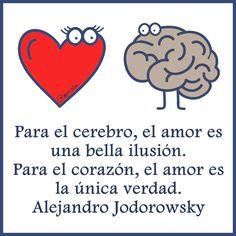 """""""Para el cerebro, el amor es una bella ilusión. Para el corazón, el amor es la única verdad."""" -Alejandro Jodorowsky"""
