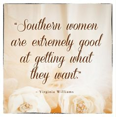 Southern women are extremely good at getting what they want.