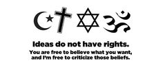 Atheism, Religion, God is Imaginary. Ideas do not have rights. You are free to believe what you want, and I'm free to criticize those beliefs.