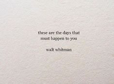 Walt Whitman - these days are necessary for you. Poem Quotes, Words Quotes, Motivational Quotes, Life Quotes, Inspirational Quotes, Sayings, Pretty Words, Beautiful Words, Favorite Quotes
