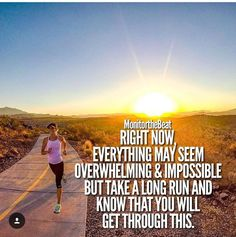 Right now everything may seem overwhelming and impossible, but take a long run and know that you will get through this.