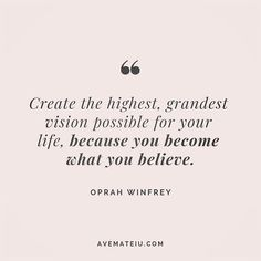 Create the highest, grandest vision possible for your life, because you become what you believe. Oprah Winfrey Quote 211 | Ave Mateiu
