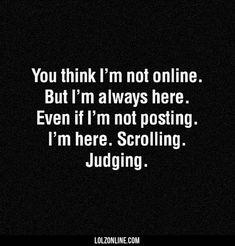 Well i dont judge but i am always here