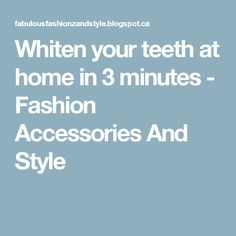 Whiten your teeth at home in 3 minutes - Fashion Accessories And Style