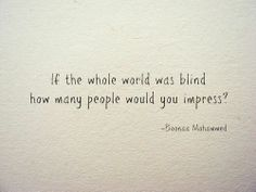 If the whole world was blind how many people would you impress? - Very, very wise words!!!