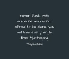 Quote never fuck with someone who is not afraid to be alone. you will lose every single time. #justsaying image with plain background