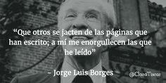 """""""Que otros se jacten de las páginas que han escrito; a mí me enorgullecen las que he leído""""   - Jorge Luis Borges"""