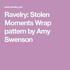 Ravelry: Stolen Moments Wrap pattern by Amy Swenson