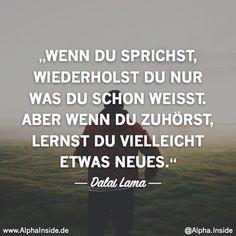 dalai lama - wenn du sprichst, wiederholst du nur was du schon weisst. Aber wenn du zuhörst, lernst du vielleicht etwas neues.