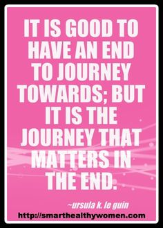 """""""It's good to have an end to journey towards; but it is the journey that matters in the end."""" - Ursula Le Guin"""