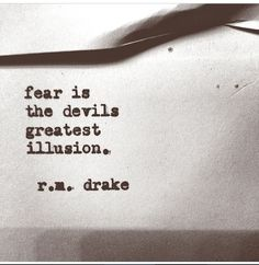 "Fear Is The Devil's Greatest Illusion"" - R.M. Drake"