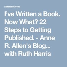 I've Written a Book. Now What? 22 Steps to Getting Published. - Anne R. Allen's Blog... with Ruth Harris
