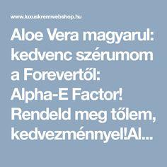 Aloe Vera magyarul: kedvenc szérumom a Forevertől: Alpha-E Factor! Rendeld meg tőlem, kedvezménnyel!Alpha- E Factor - Forever - LUXUSKRÉMWEBSHOP KOZMETIKAI WEBÁRUHÁZ Aloe Vera, Ale, Beer, Ale Beer, Ales