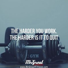 The harder you work the harder is to quit.