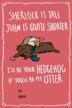Sherlock valentines- I read it like this: I'll be your hedgehog, if you'll be my orrter. Gosh I need to go to bed.