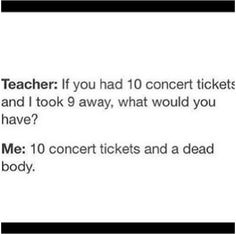 "Teacher: ""If you had 10 concert tickets and I took 9 away, what would you have?""  Me: ""10 concert tickets and a dead body."""