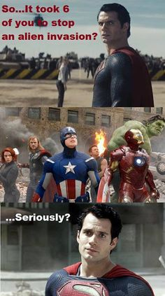 At least the Avengers is worth seeing more than once....seriously though, Man of Steel was just a HUGE disappointment