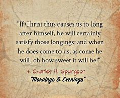 """If Christ thus causes us to long after himself, he will certainly satisfy those longings; and when he does come to us, as come he will, oh how sweet it will be!"" ( Charles H. Spurgeon )""Mornings & Evenings"""